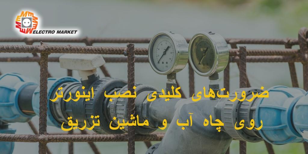 ضرورتهای کلیدی نصب اینورتر روی چاه آب و ماشین تزریق